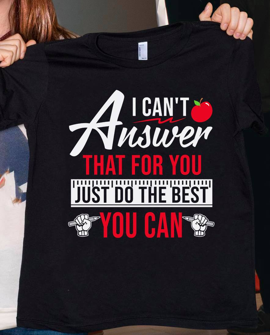 Teacher Shirt I Can't Answer That For You Do The Best You Can