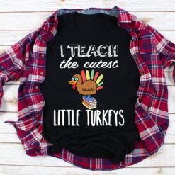 Thanksgiving Teacher Shirt I Teach The Cutest Little Turkey