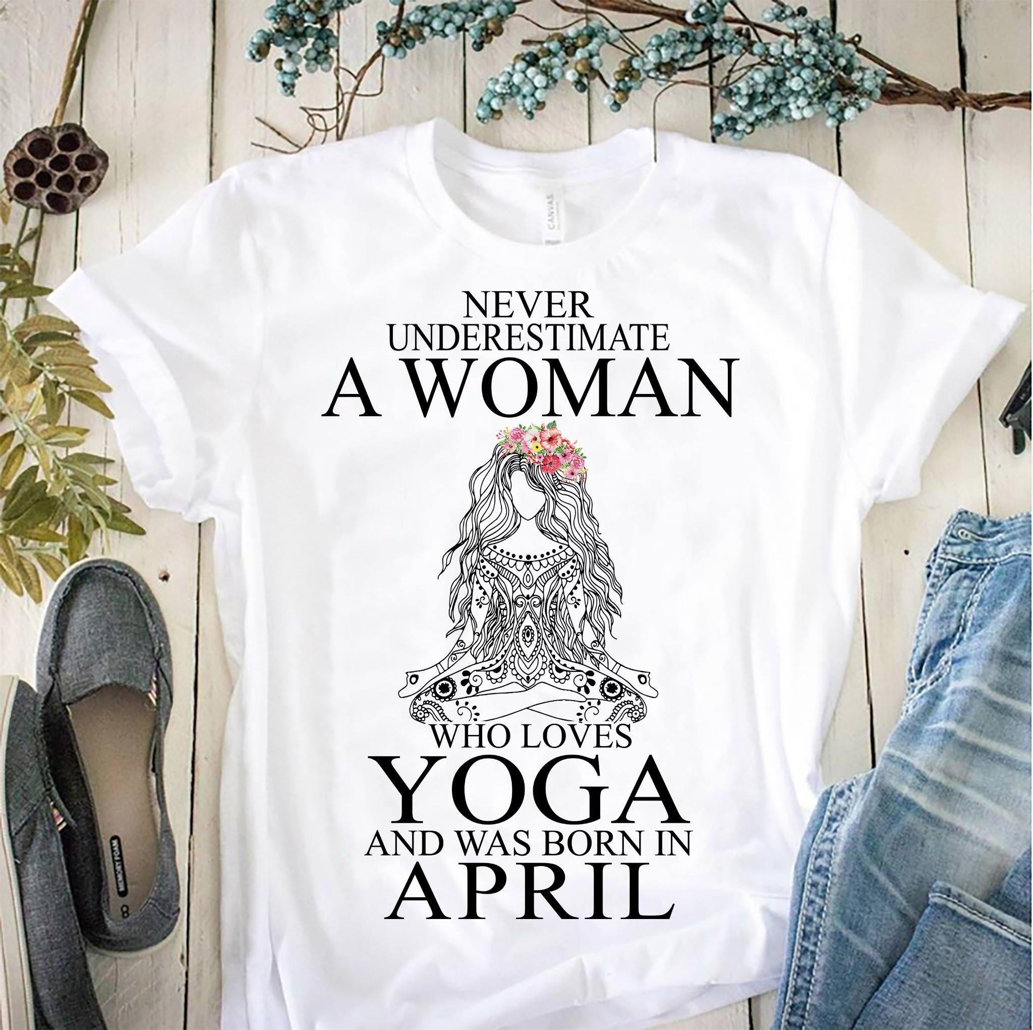 Yoga Shirt Never Underestimate Woman Yoga Born In April