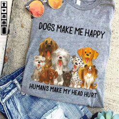 Dogs Make Me Happy Humans Make My Head Hurt Shirts