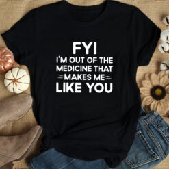 FYI I'm Out Of The Medicine That Makes Me Like You Shirt