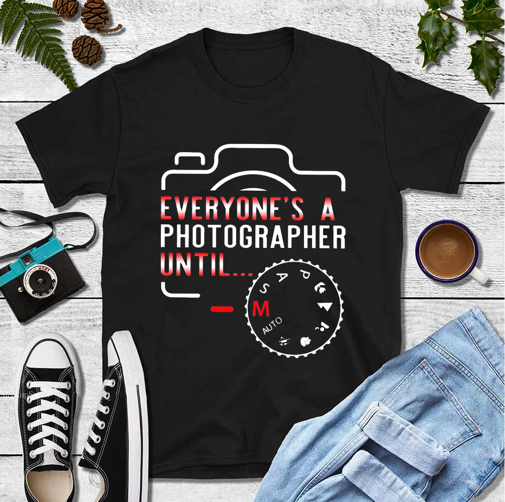 Funny Photographer Shirt Everyone Is A Photographer Until