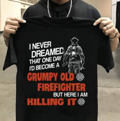 Grumpy Old Firefighter Shirt Here I Am Killing It