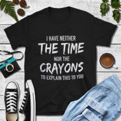 I Have Neither The Time Nor Crayons To Explain This To You Shirt