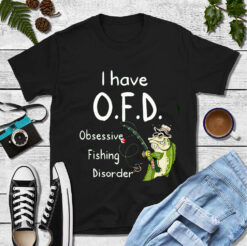 I Have OFD Shirt Obsessive Fishing Disorder