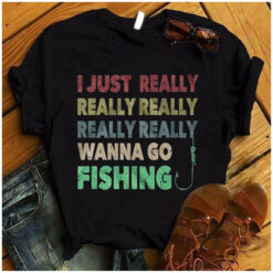 I Just Really Wanna Go Fishing Shirt