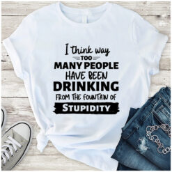 I Think Way Too Too Many People Have Been Drinking Shirt