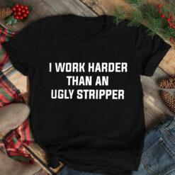 I Work Harder Than An Ugly Stripper ShirtI Work Harder Than An Ugly Stripper Shirt