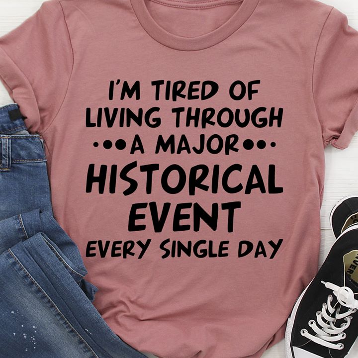 I'm Tired Of Living Through A Major Historical Event Shirt