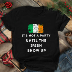 It's Not A Party Until The Irish Show Up Shirt