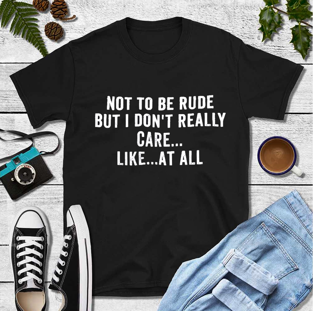 Not To Be Rude But I Don't Really Care At All Shirt