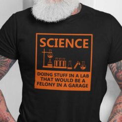 Science Doing Stuff In A Lab That Would Be Felony Shirt