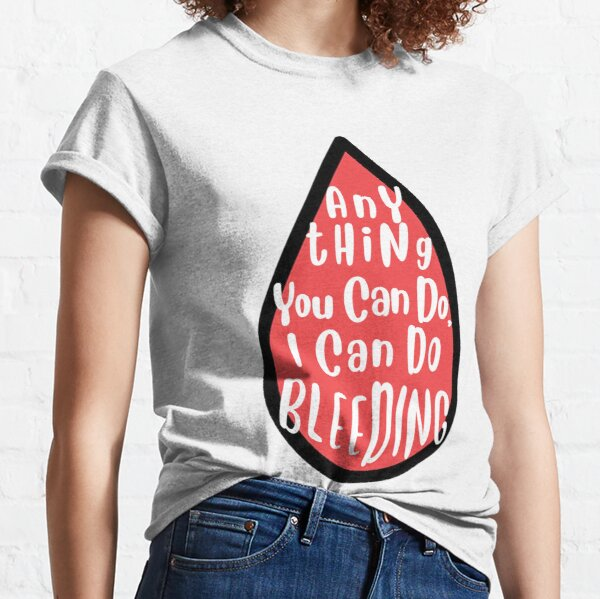 Femisism Anything You Can Do I Can Do Bleeding Shirt