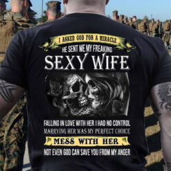 I Asked GOD For A Miracle He Sent Me Freaking Sexy Wife Shirt