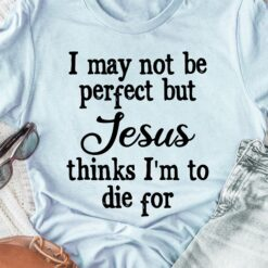 I May Not Be Perfect But Jesus Think I'm To Die For Shirt