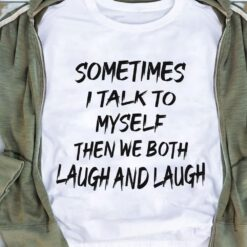 Sometimes I Talk To Myself Than We Both Laugh And Laugh Shirt