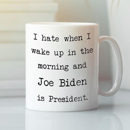 I-Hate-When-I-Wake-Up-In-The-Morning-Joe-Biden-Is-Present-Mug-anti-Biden-coffee-mug