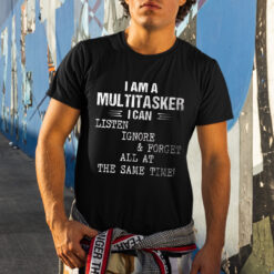 Multitasker Listen Ignore And Forget At The Same Time Shirt