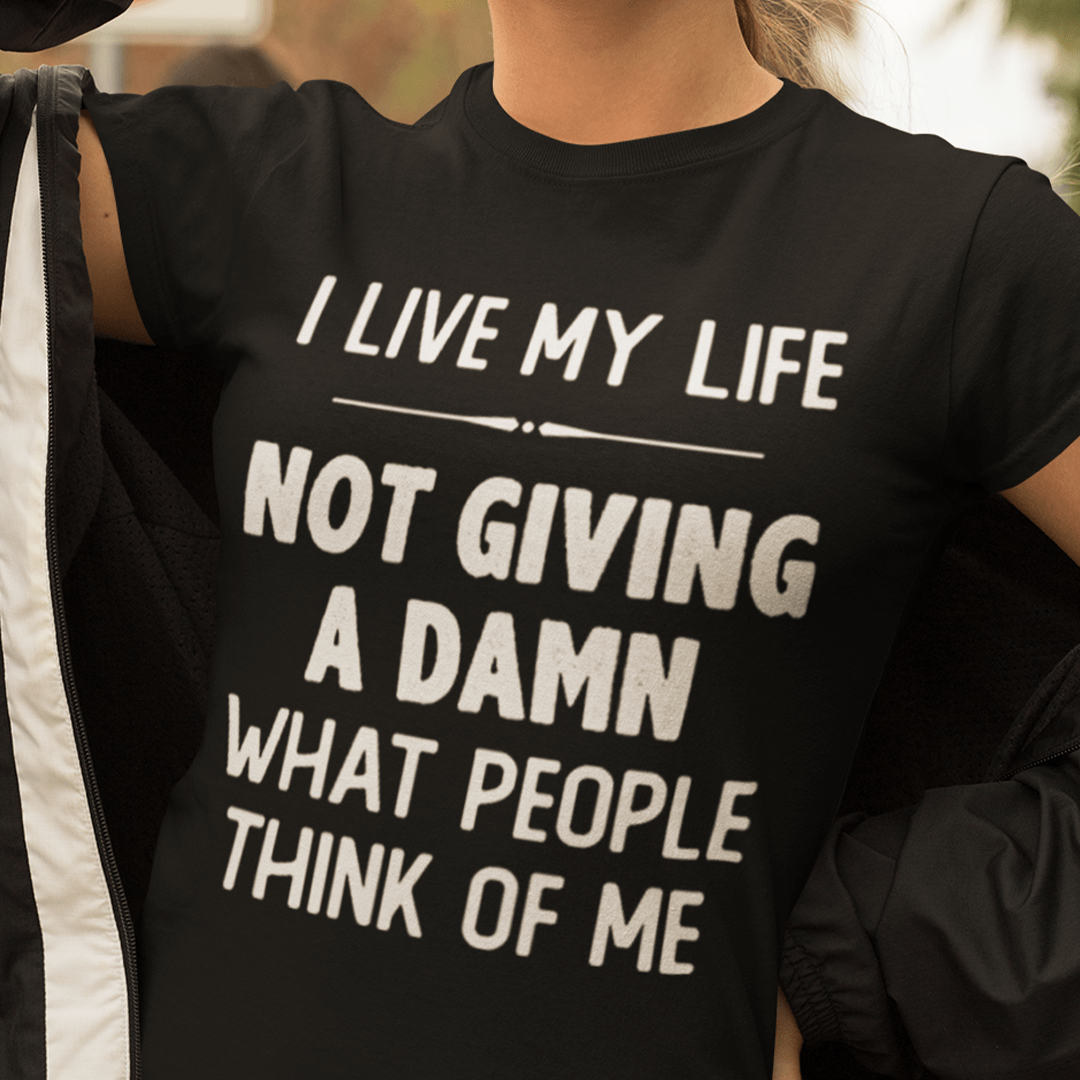 I Live My Life Not Giving A Damn What People Think Of Me Shirt