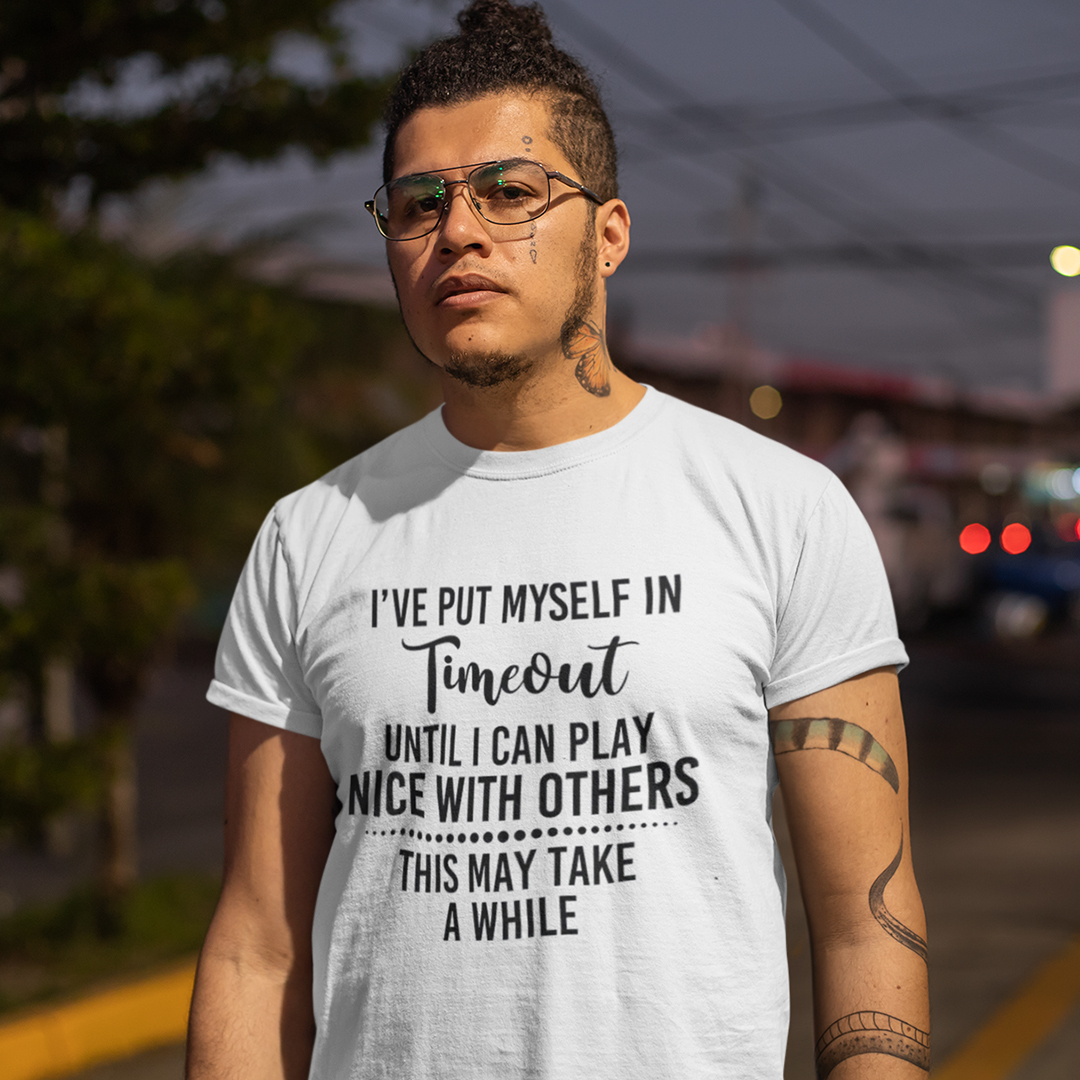 I've Put Myself In Timeout Until I Play Nice With Others Shirt