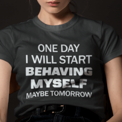 One Day I Will Start Behaving Myself Maybe Tomorrow Shirt