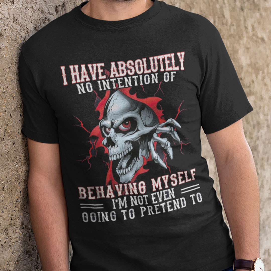 I Have Absolutely No Intention Of Behaving Myself Skull Shirt