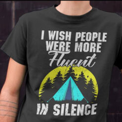 I Wish People Were More Fluent In Silence Camping Shirt