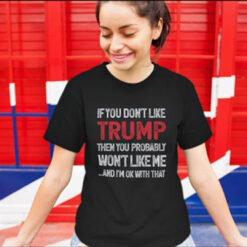 If You Don't Like Trump Then You Probably Won't Like Me Shirt