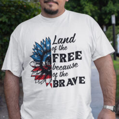 Land Of The Free Because Of The Brave Shirt Sunflower US Flag