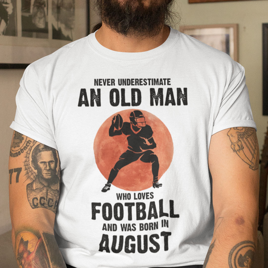 Old Man Football Shirt Loves Football And Born In August
