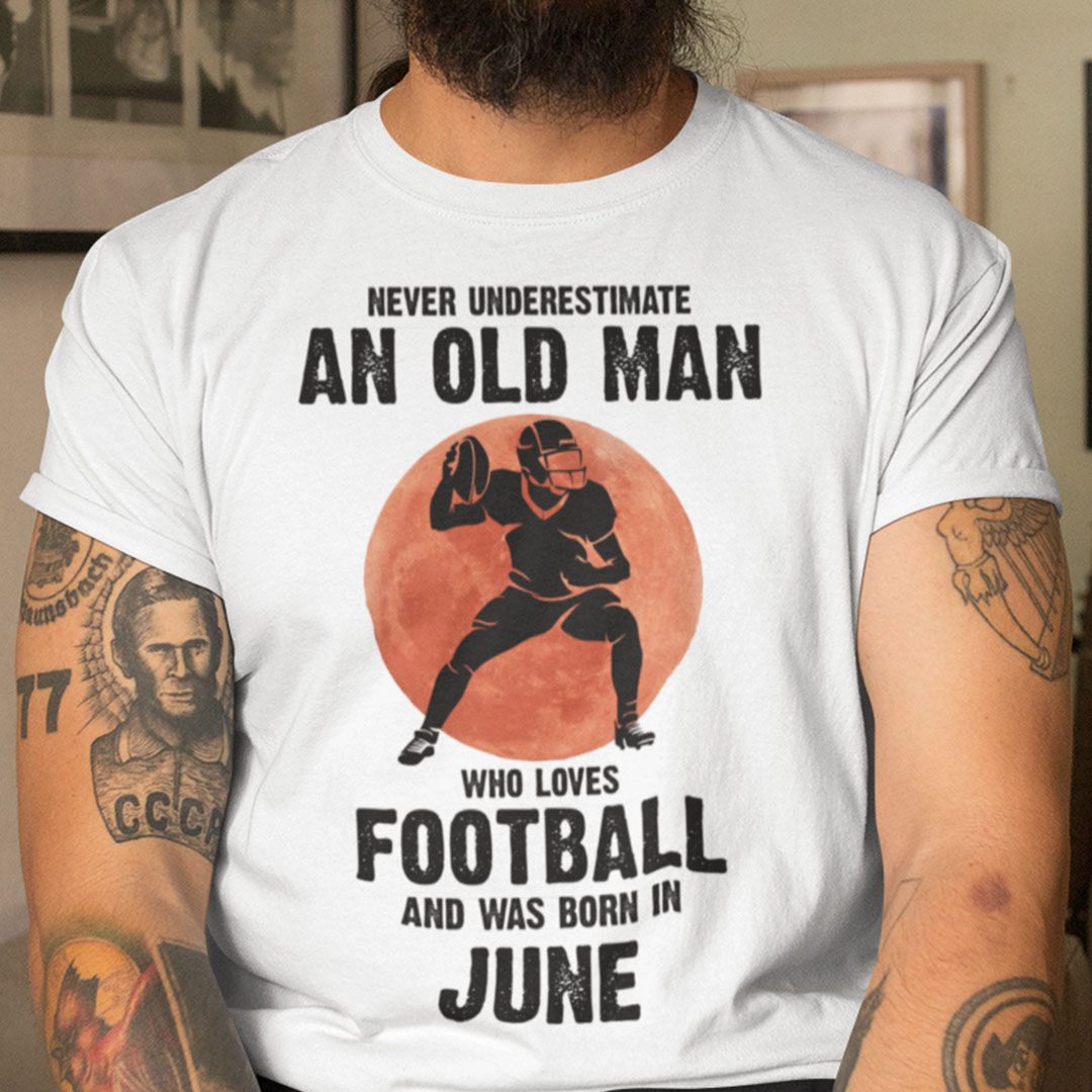Old Man Football Shirt Loves Football And Born In June