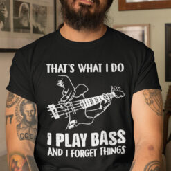 That's What I Do I Play Bass And Forget Things Shirt