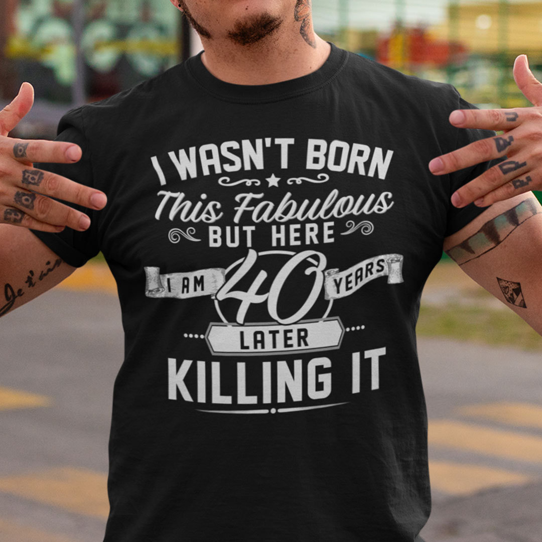 40th Birthday T Shirt I Wasn't Born This Fabulous