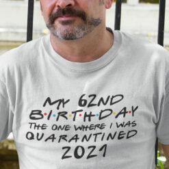 62nd Birthday Shirt The One Where I Was Quarantined 2021