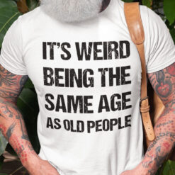 It Weird Being The Same Age As Old People T Shirt