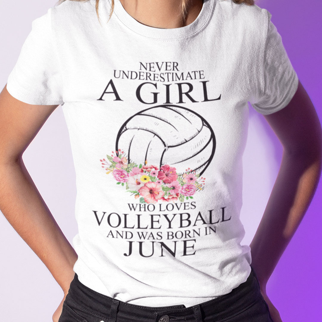 Never Underestimate A Girl Loves Volleyball Shirt June