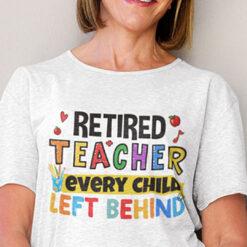 Retired Teacher Shirt Every Child Left Behind