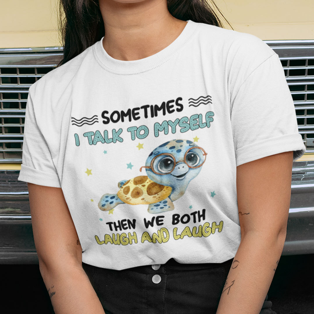 Sometimes I Talk To Myself Then We Both Laugh Turtle Shirt