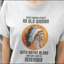 Never Underestimate Old Woman With Native Blood Shirt December