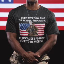 Don't Even Think That The Reason I Am Peaceful Veteran Shirt