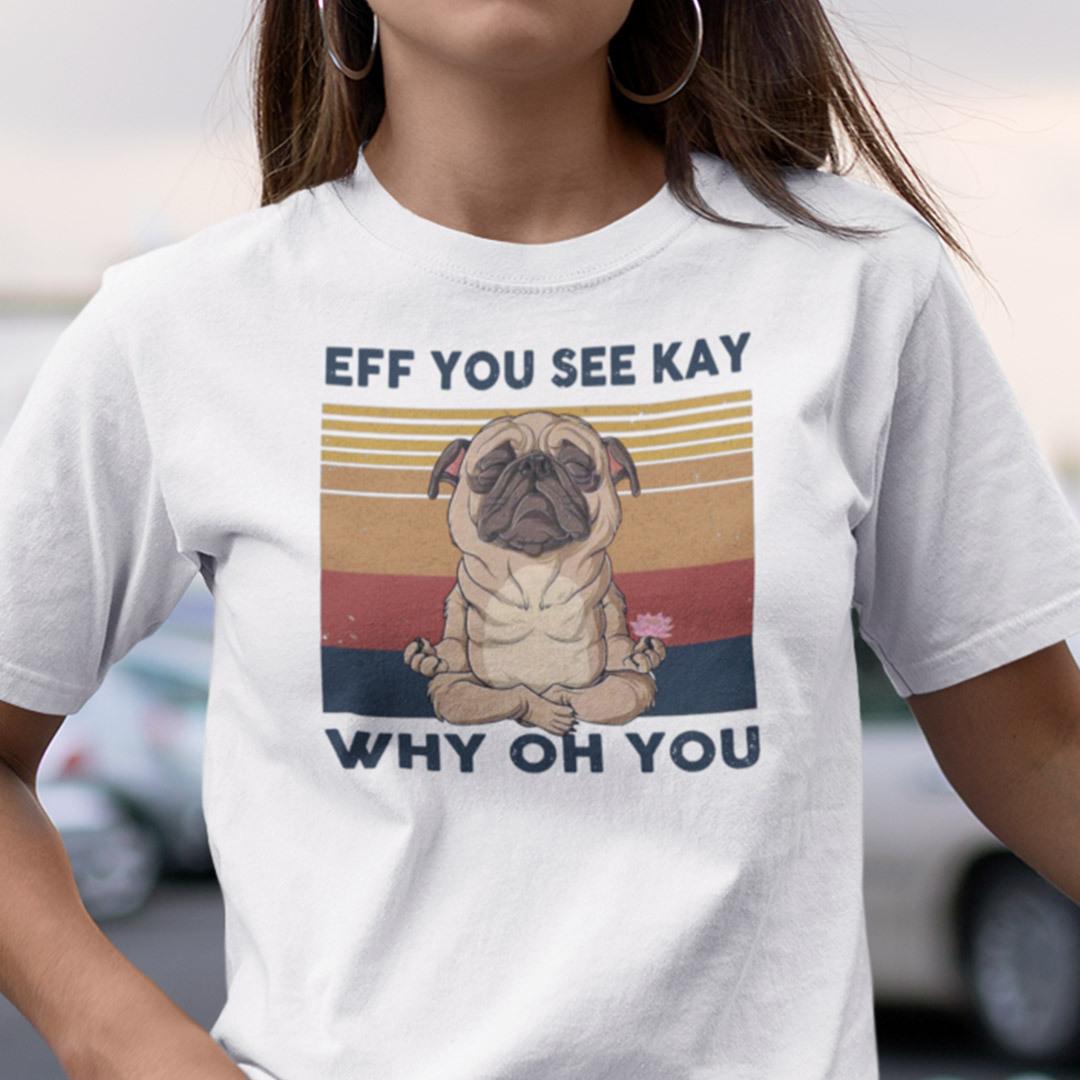 Eff You See Kay Shirt Why Old You Pug Dog