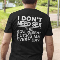 I Don't Need Sex The Government Fucks Me Everyday Shirt