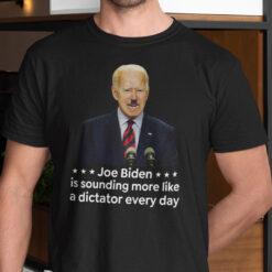 Joe Biden Is Sounding More Like A Dictator Everyday Shirt