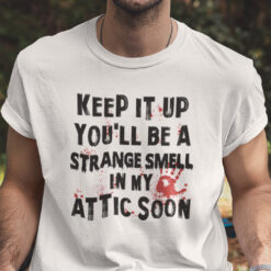 Keep It Up You'll Be A Strange Smell In Attic Shirt Halloween