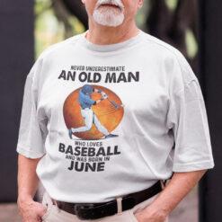 Never Underestimate An Old Man Who Loves Baseball Shirt June