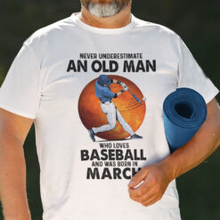 Never Underestimate An Old Man Who Loves Baseball Shirt March