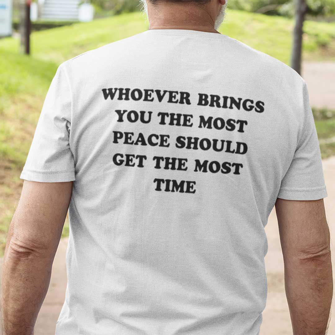 Whoever Brings You The Most Peace Should Get The Most Time Shirt