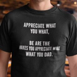 Appreciate What You What Be Are The Makes You Appreciate What What You Dad Shirt