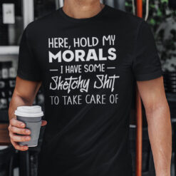 Hold My Morals I Have Some Sketchy Shit To Take Care Of Shirt