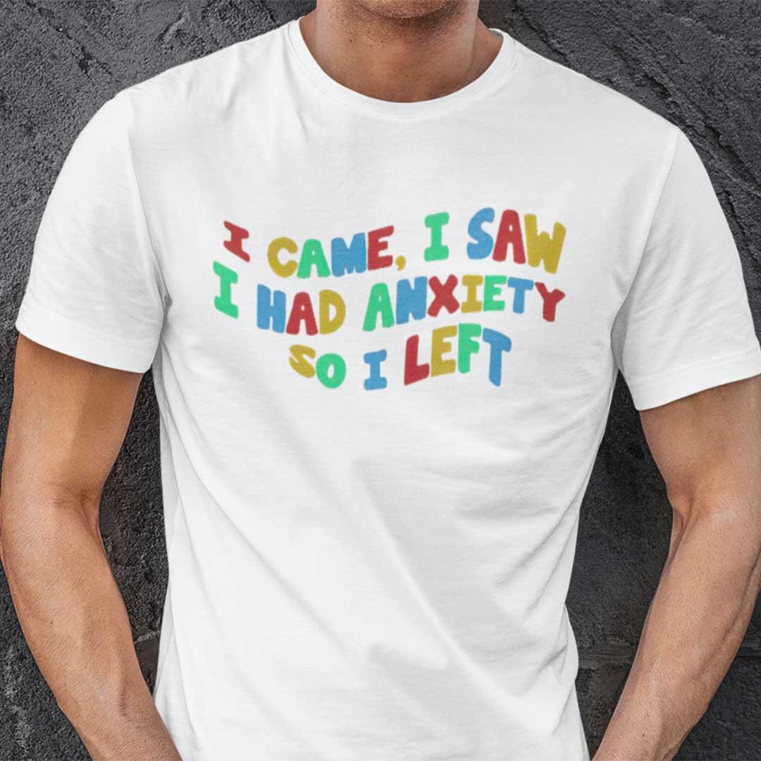 I Came I Saw I Had Anxiety So I Left T Shirt